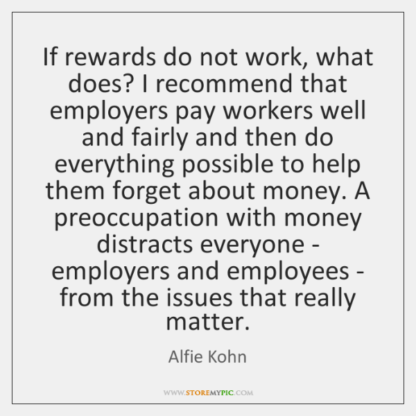 If rewards do not work, what does? I recommend that employers pay ...