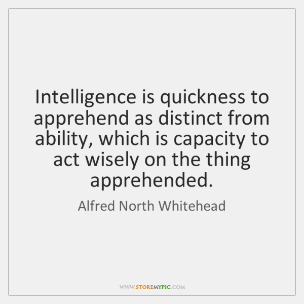 Intelligence is quickness to apprehend as distinct from ability, which is capacity ...