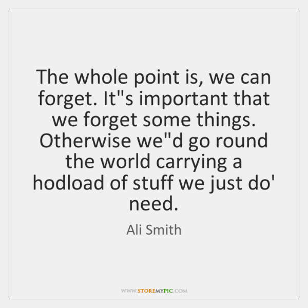 The whole point is, we can forget. It's important that we forget ...