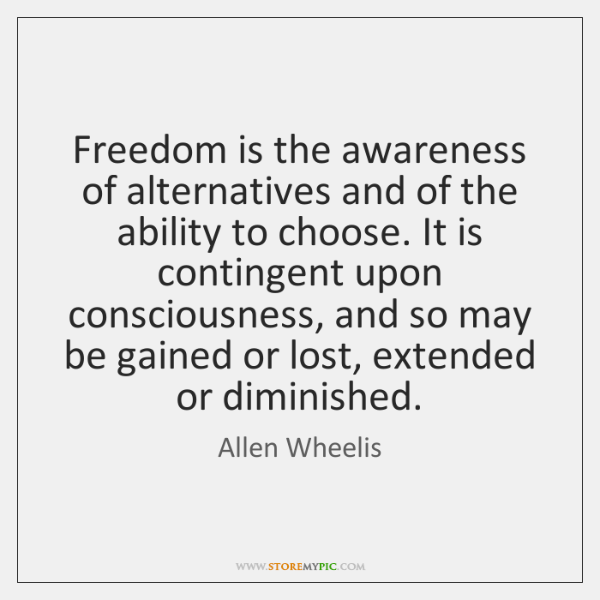Freedom is the awareness of alternatives and of the ability to choose. ...