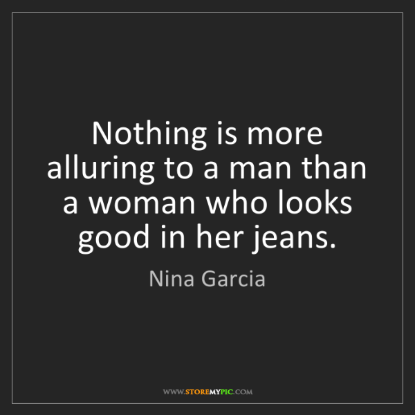 Nina Garcia: Nothing is more alluring to a man than a woman who looks...