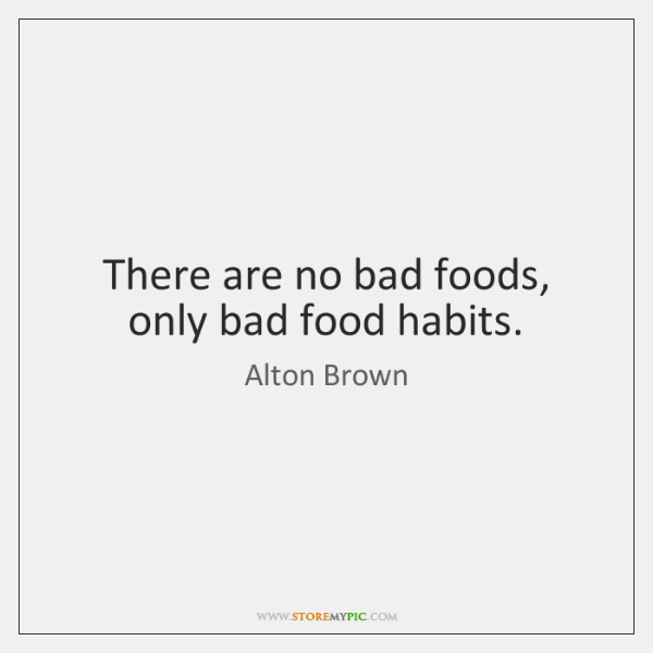 There are no bad foods, only bad food habits.