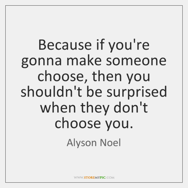 Because if you're gonna make someone choose, then you shouldn't be surprised ...
