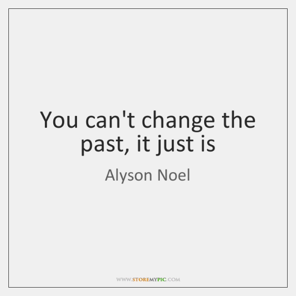 You can't change the past, it just is