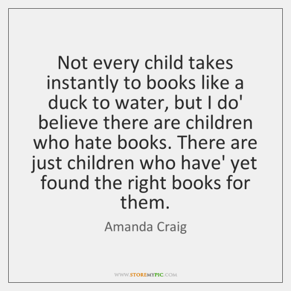 Not every child takes instantly to books like a duck to water, ...