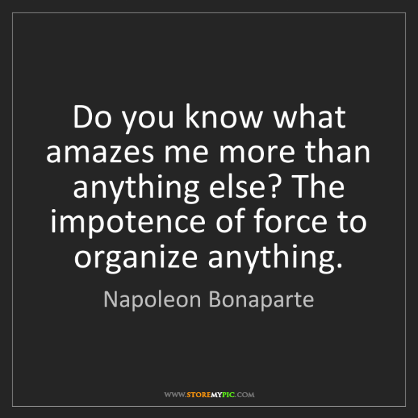 Napoleon Bonaparte: Do you know what amazes me more than anything else? The...