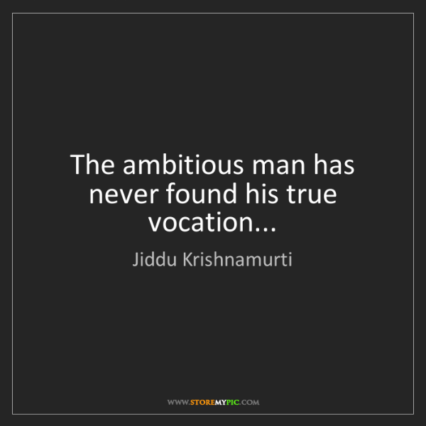 Jiddu Krishnamurti: The ambitious man has never found his true vocation...