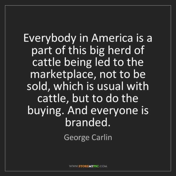 George Carlin: Everybody in America is a part of this big herd of cattle...