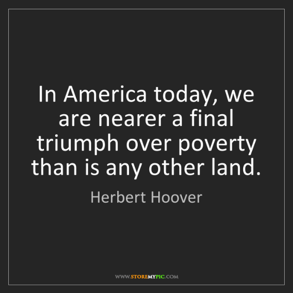 Herbert Hoover: In America today, we are nearer a final triumph over...