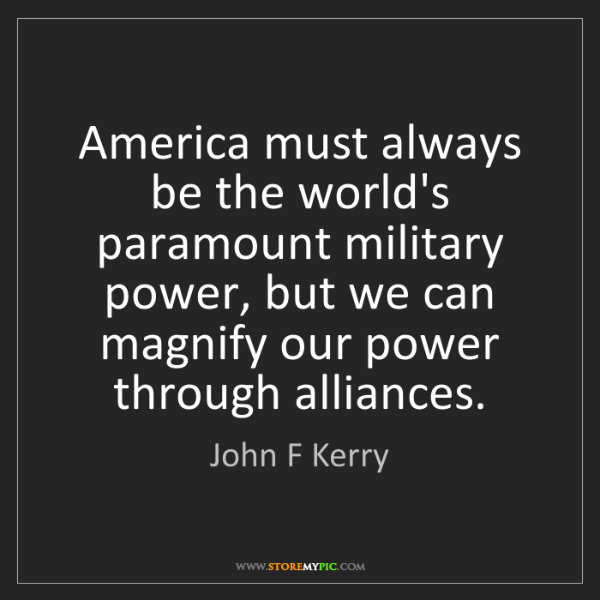 John F Kerry: America must always be the world's paramount military...