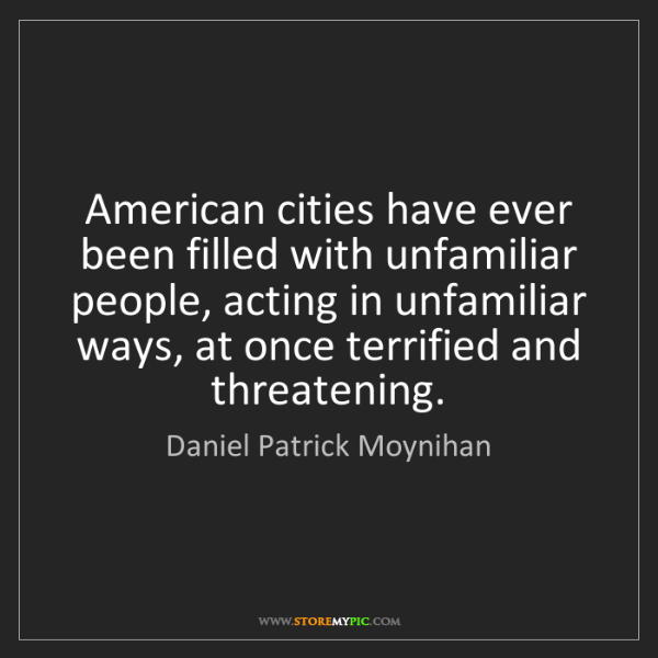 Daniel Patrick Moynihan: American cities have ever been filled with unfamiliar...