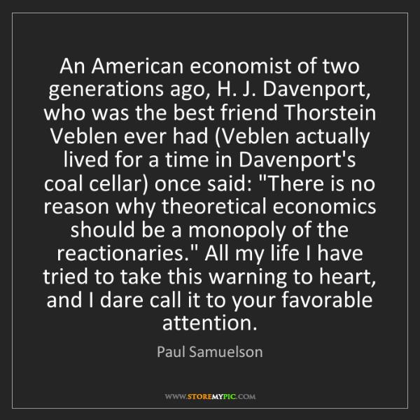 Paul Samuelson: An American economist of two generations ago, H. J. Davenport,...
