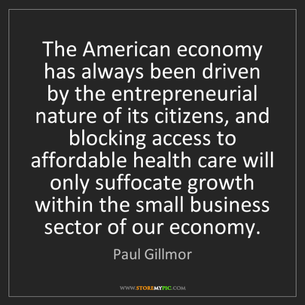 Paul Gillmor: The American economy has always been driven by the entrepreneurial...