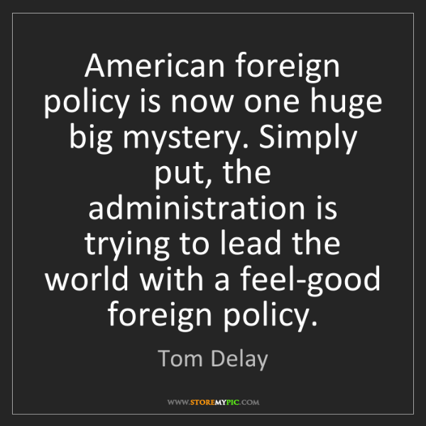 Tom Delay: American foreign policy is now one huge big mystery....