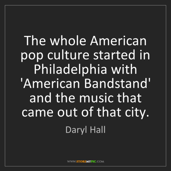 Daryl Hall: The whole American pop culture started in Philadelphia...