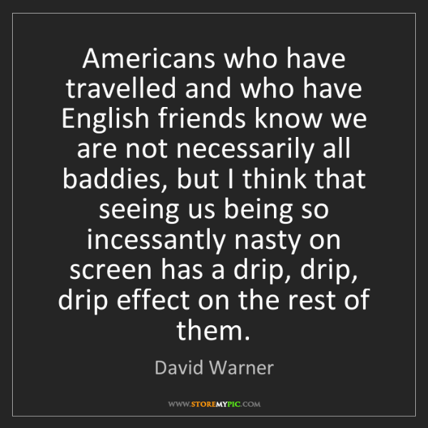 David Warner: Americans who have travelled and who have English friends...