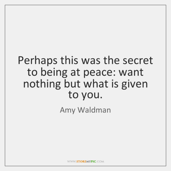 Perhaps this was the secret to being at peace: want nothing but ...