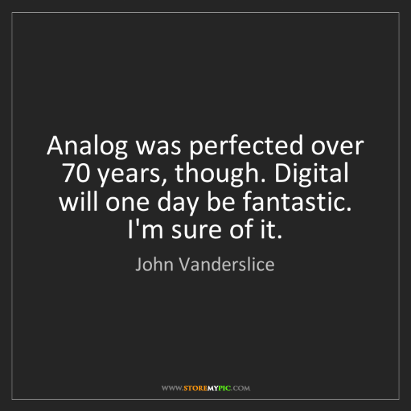 John Vanderslice: Analog was perfected over 70 years, though. Digital will...