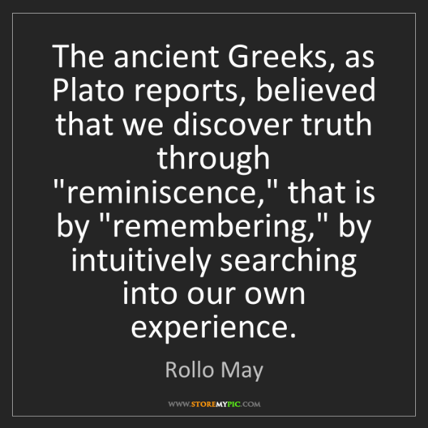 Rollo May: The ancient Greeks, as Plato reports, believed that we...
