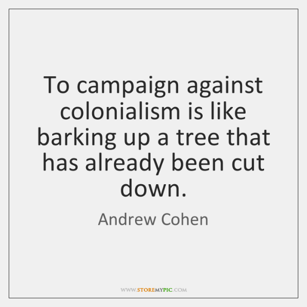 To campaign against colonialism is like barking up a tree that has ...