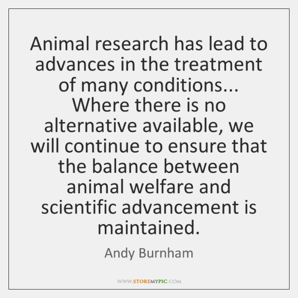 Animal research has lead to advances in the treatment of many conditions... ...