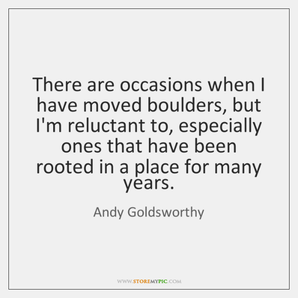 There are occasions when I have moved boulders, but I'm reluctant to, ...