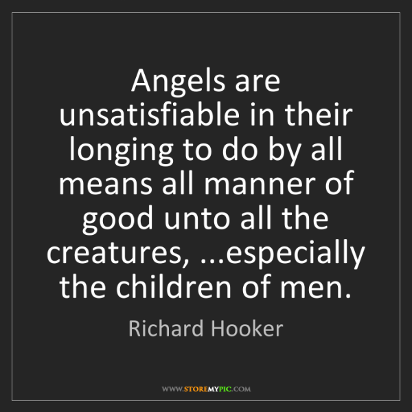 Richard Hooker: Angels are unsatisfiable in their longing to do by all...