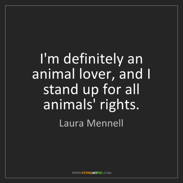 Laura Mennell: I'm definitely an animal lover, and I stand up for all...