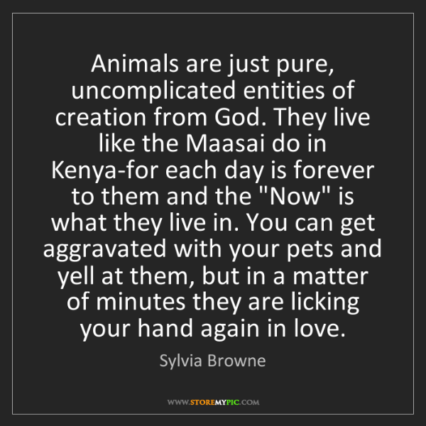 Sylvia Browne: Animals are just pure, uncomplicated entities of creation...