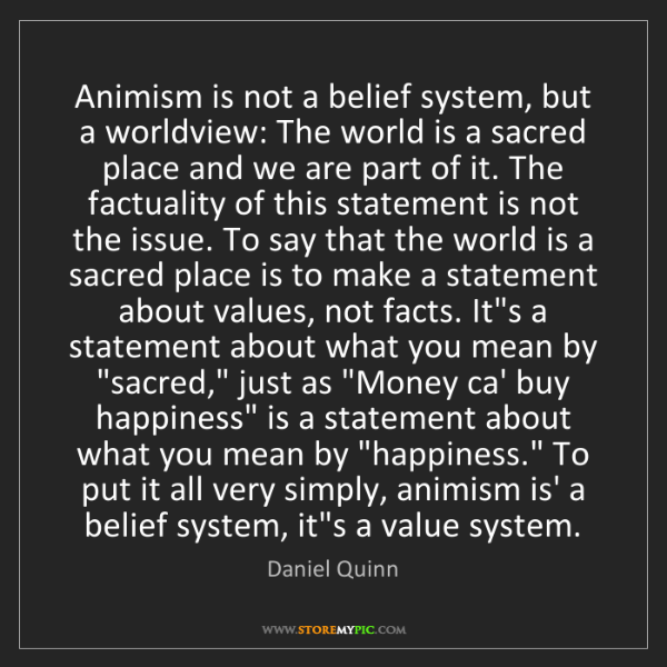 Daniel Quinn: Animism is not a belief system, but a worldview: The...