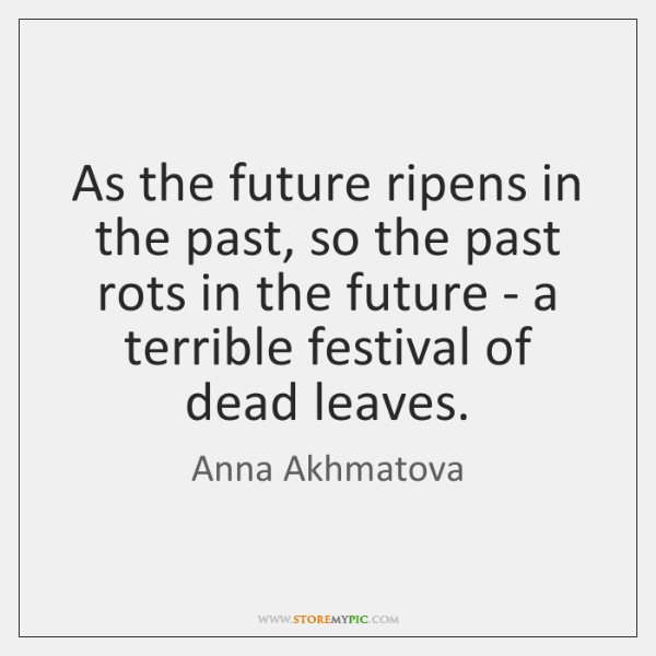 As the future ripens in the past, so the past rots in ...