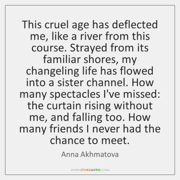 This cruel age has deflected me, like a river from this course. ...