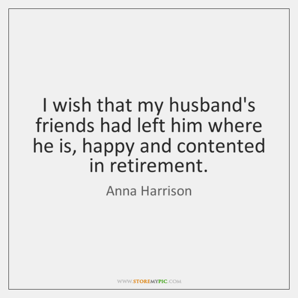 I wish that my husband's friends had left him where he is, ...