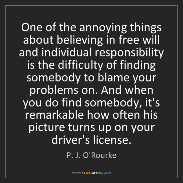P. J. O'Rourke: One of the annoying things about believing in free will...