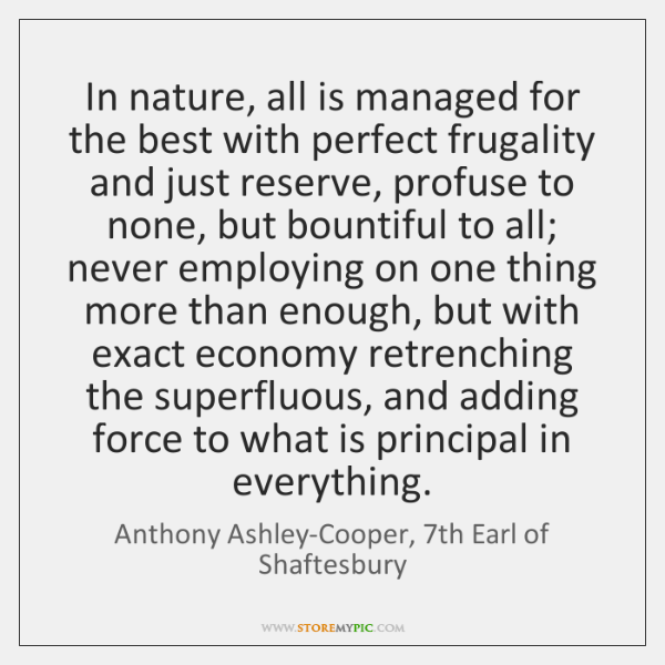 In nature, all is managed for the best with perfect frugality and ...
