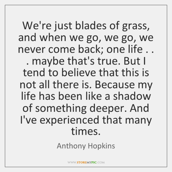We're just blades of grass, and when we go, we go, we ...