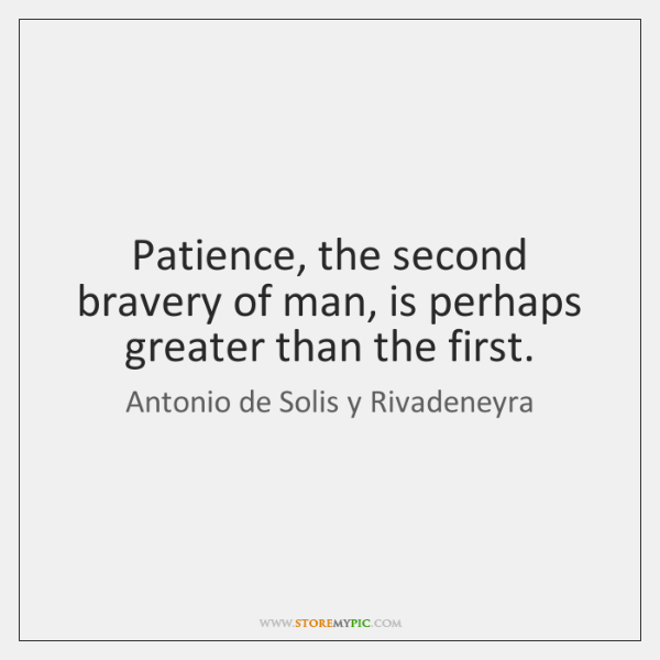 Patience, the second bravery of man, is perhaps greater than the first.
