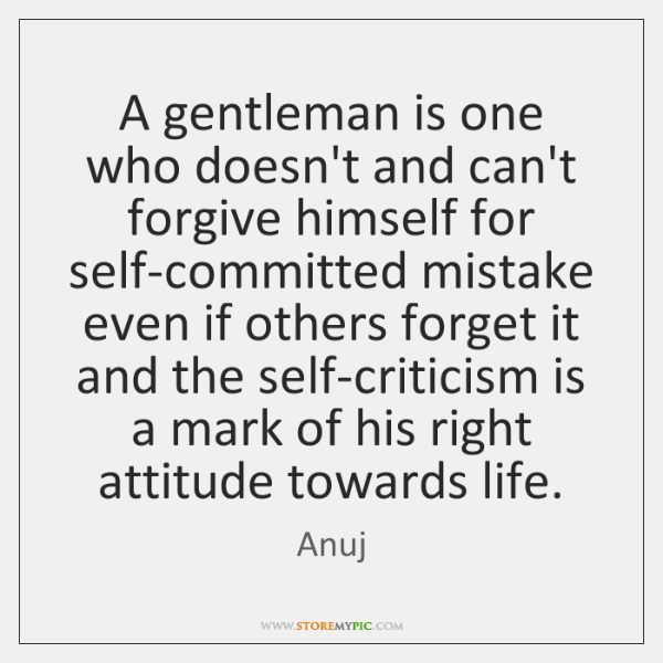 A gentleman is one who doesn't and can't forgive himself for self-committed ...