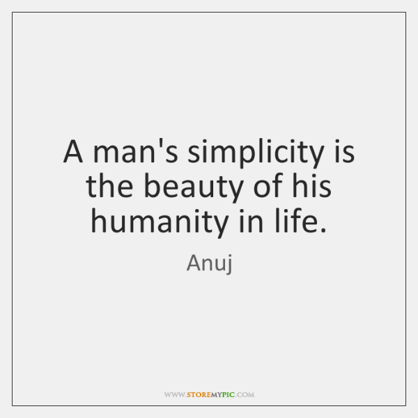A man's simplicity is the beauty of his humanity in life.