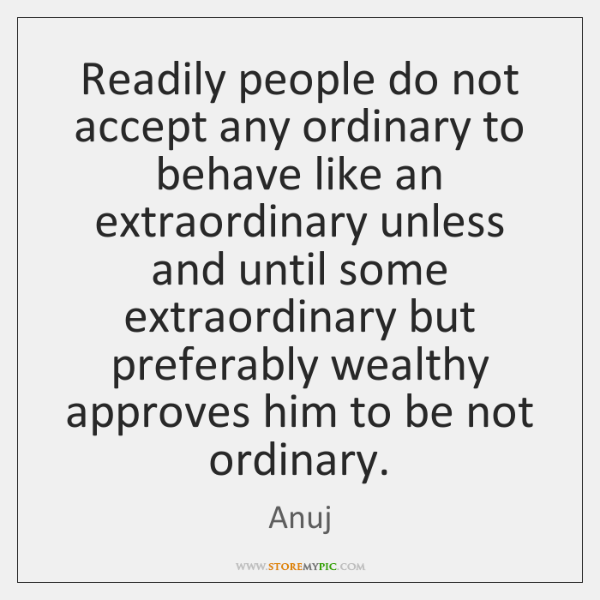 Readily people do not accept any ordinary to behave like an extraordinary ...