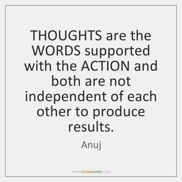 THOUGHTS are the WORDS supported with the ACTION and both are not ...