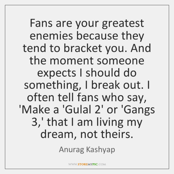 Fans are your greatest enemies because they tend to bracket you. And ...