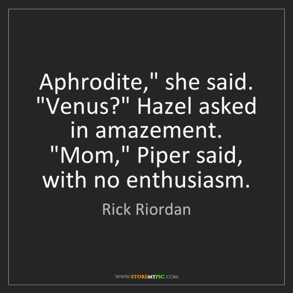 "Rick Riordan: Aphrodite,"" she said. ""Venus?"" Hazel asked in amazement...."