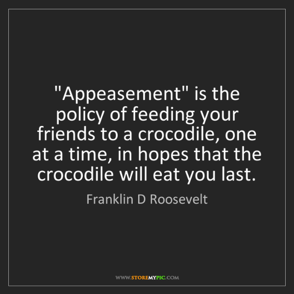 """Franklin D Roosevelt: """"Appeasement"""" is the policy of feeding your friends to..."""