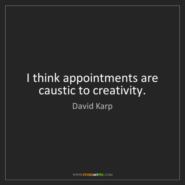David Karp: I think appointments are caustic to creativity.