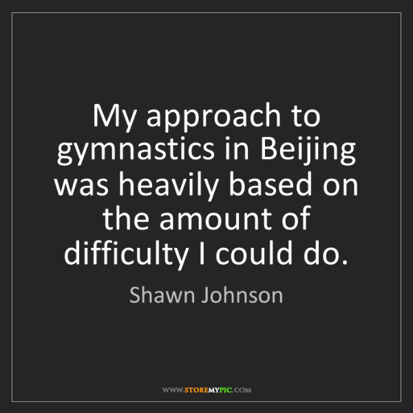 Shawn Johnson: My approach to gymnastics in Beijing was heavily based...