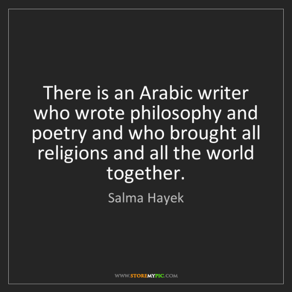 Salma Hayek: There is an Arabic writer who wrote philosophy and poetry...