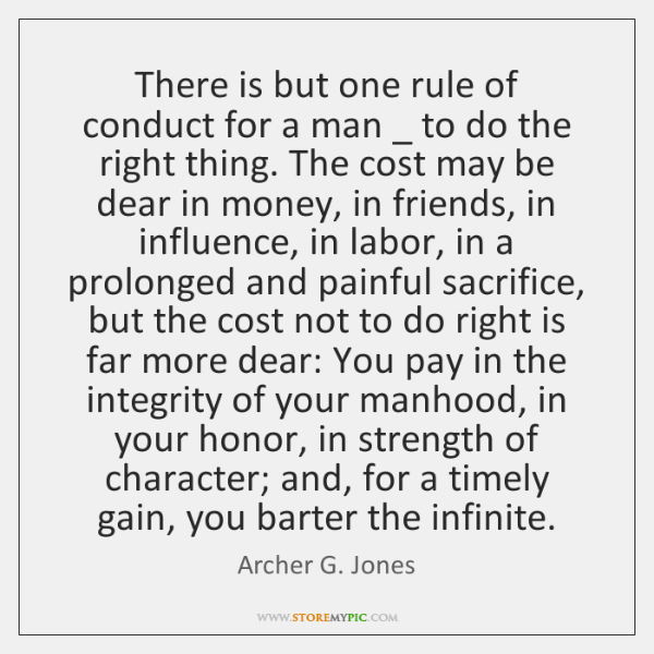 There is but one rule of conduct for a man _ to do ...
