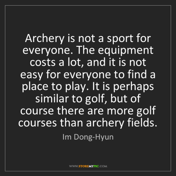 Im Dong-Hyun: Archery is not a sport for everyone. The equipment costs...