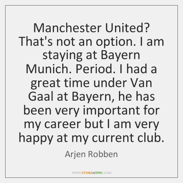 Manchester United? That's not an option. I am staying at Bayern Munich. ...